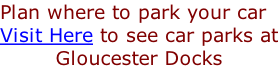 Plan where to park your car Visit Here to see car parks at Gloucester Docks